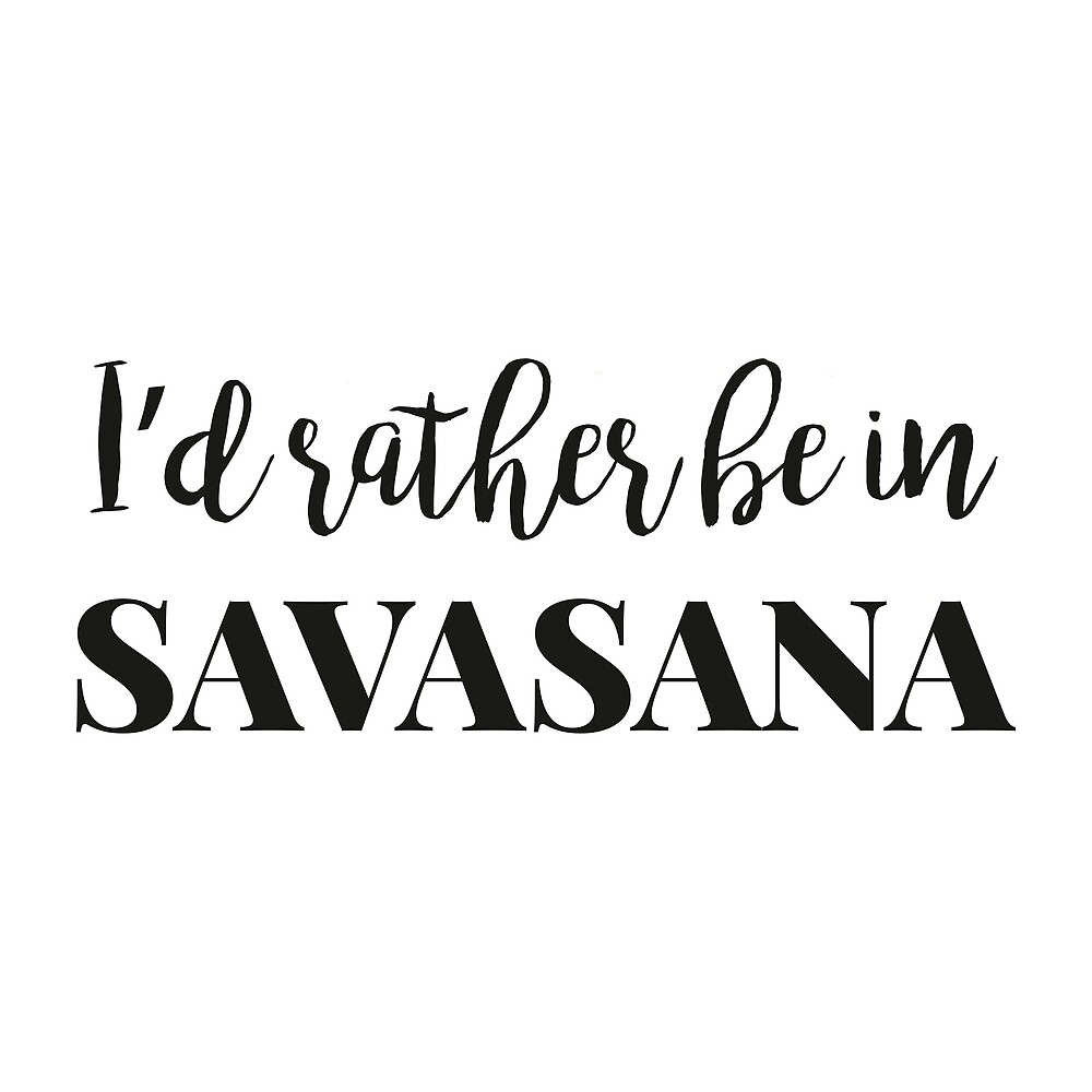 I'd rather be in Savasana by wickedfriday