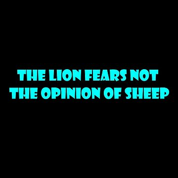 THE LION FEARS NOT THE OPINION OF SHEEP by Time2Transcend
