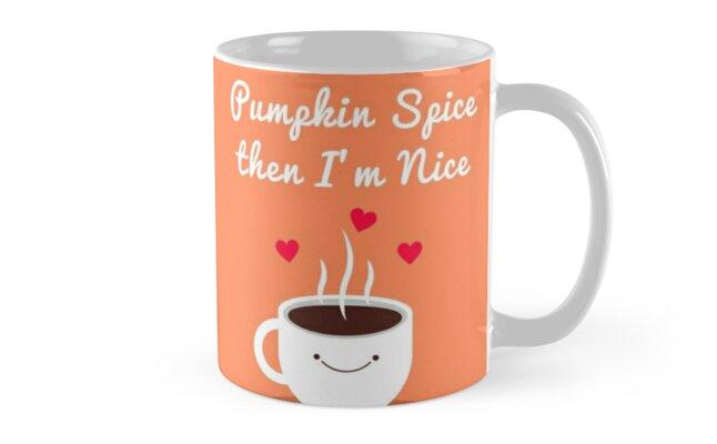 Pumpkin Spice then I'm Nice! by WarriorOfLite