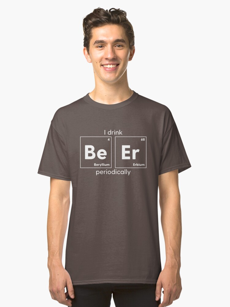 I Drink Be Er Periodically Classic T-Shirt Front