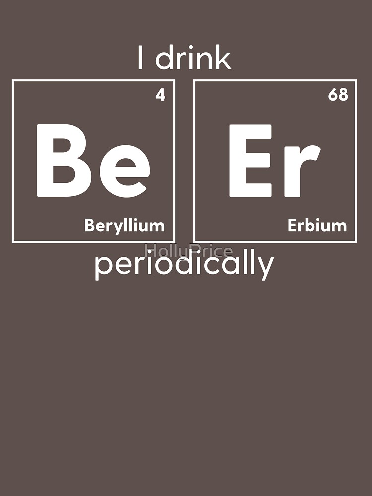 I Drink Be Er Periodically by HollyPrice