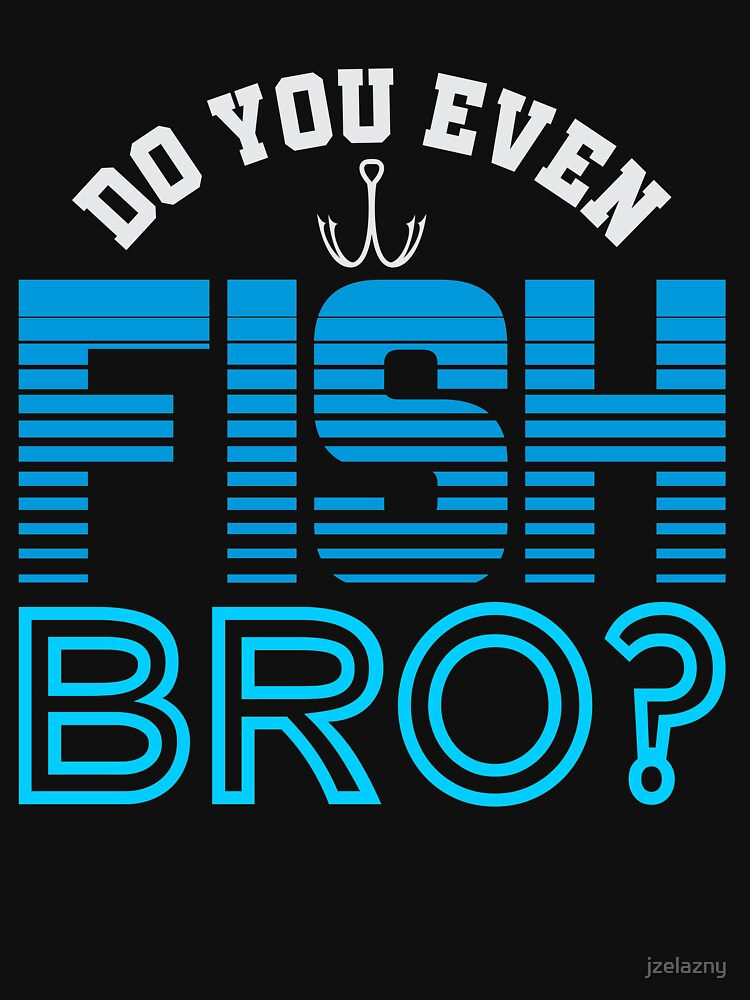 Do You Even Fish Bro by jzelazny