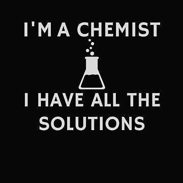 Funny Chemistry Design for Science Chemists, Chemistry Majors, Students, and Teachers by dfitts