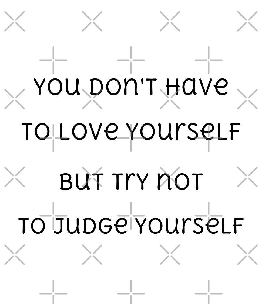 You don't have to love yourself, but try not to judge yourself (black text) by white-tiger02