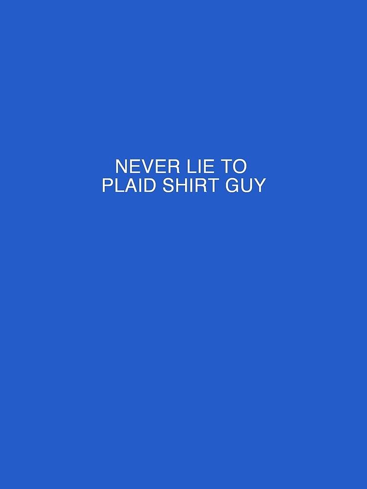 Never Lie to Plaid Shirt Guy T-Shirt by alittlebluesky