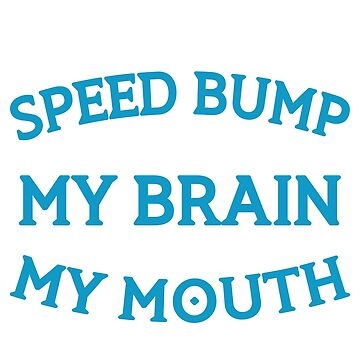 I Seriously Need A Speed Bump Between My Brain My Mouth  by vtv14