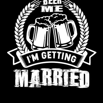 Beer Me I'm Getting Married T-Shirt Bridge Groom Wedding Tee by chihai