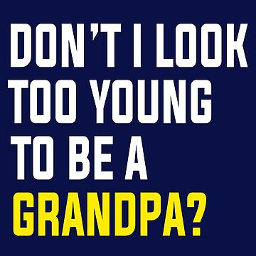 Don't I Look Too Young To Be A Grandpa? by STdesigns