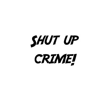 Shut up crime!  by MrGekko
