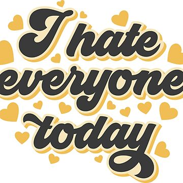 I Hate Everyone Today by Fibr