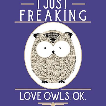 I Just Freaking Love Owls - Funny Night Owl Gifts by deepsenses
