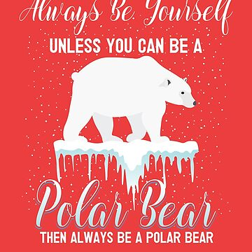 Always Be Yourself Unless You Can Be a Polar Bear by deepsenses