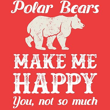 Polar Bears Make Me Happy - You Not So Much by deepsenses