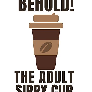 Funny Coffee Tee - Behold The Adult Sippy Cup by karolynmarie