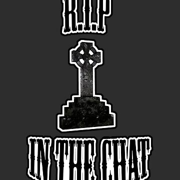 R.I.P in the chat by wetchickenlip
