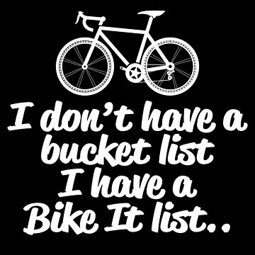 Cycling Funny Design - I Don't Have A Bucket List I Have A Bike It List  by kudostees