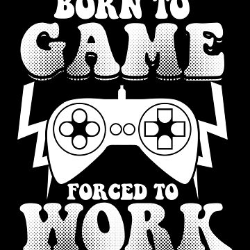 Born To Game Forced To Work by ThreadsNouveau