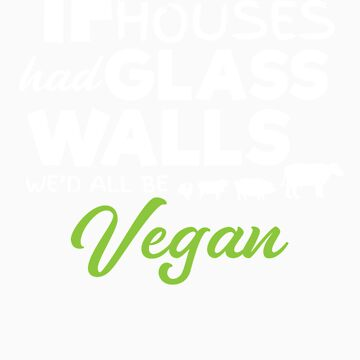 If Slaughter Houses Had Glass Walls We'd All Be Vegan by Tigarlily