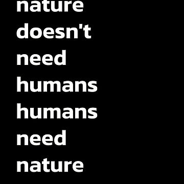 Nature Doesnt Need Humans Numans Need Nature by Limeva
