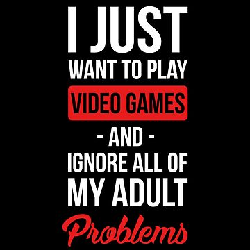 Funny Video Games T-shirt:  I Just Want To Play Video Games And Ignore All Of My Adult Problems by drakouv