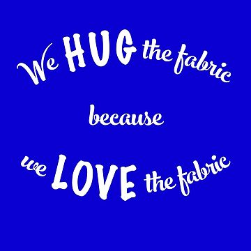 We hug the fabric because we love the fabric by ehmiwa