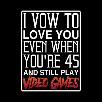 Video Games T-shirt: I Vow To Love You Even When You're 45 And Still Play Video Games by drakouv