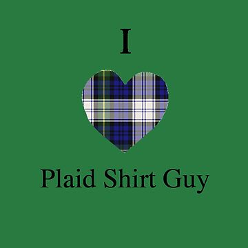 I Love Plaid Shirt Guy by alittlebluesky