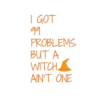 Funny Halloween TShirt I Got 99 Problems but A Witch Aint One by karolynmarie