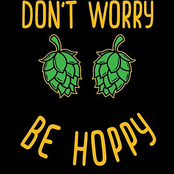 Funny Beer Drinking Shirt Beer Hops Don't Worry Be Hoppy Beer Lover Tshirt Gift by maindeals