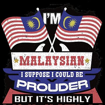 I'm Malaysian Suppose I Could Be Prouder But It's Highly Unlikely by highparkoutlet