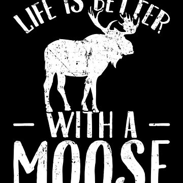 Life is better with a moose - Moose Lover by alexmichel