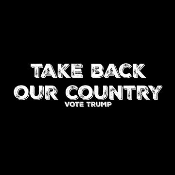Take Back Our Country Vote TRUMP Pro-Trump Political Design by mrkprints