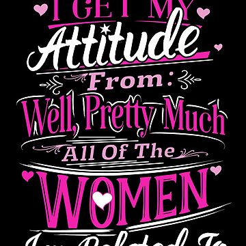 I Get My Attitude From Women I'm Related Funny Pink by JapaneseInkArt