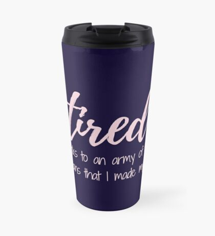 Tired thanks to an army of tiny humans that I made myself  Travel Mug