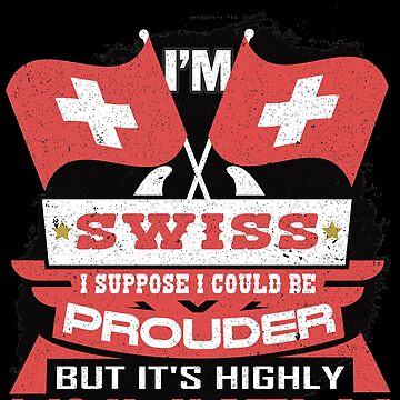 I'm Swiss Suppose I Could Be Prouder But It's Highly Unlikely by highparkoutlet