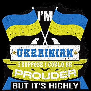 I'm Ukrainian Suppose I Could Be Prouder But It's Highly Unlikely by highparkoutlet
