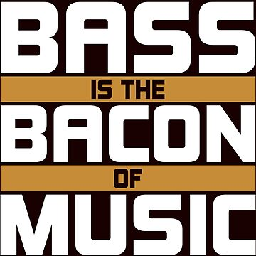 Bass is the Bacon of Music by schnibschnab