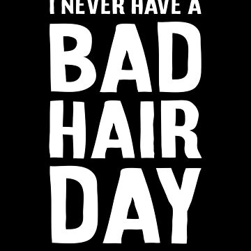I NEVER HAVE A BAD HAIR DAY Funny Bald Day by TheMinimalist