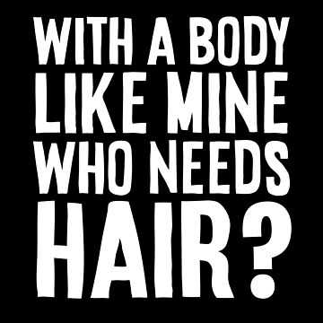 WITH A BODY LIKE MINE, WHO NEEDS HAIR? by TheMinimalist