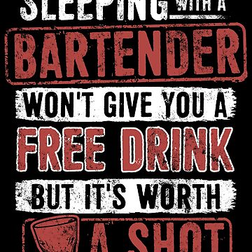 Funny Bartender - Sleeping With A Bartender Won't Give You A Free Drink But It's Worth A Shot by KingoftheRoad