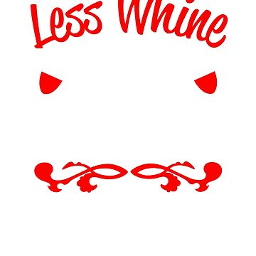 Less Whine More Wine by goodtogotees