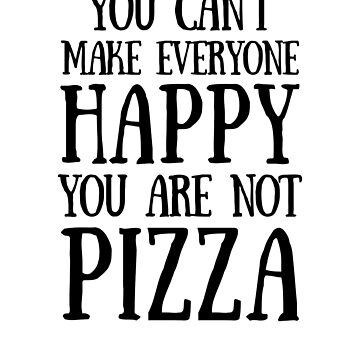 You can't make everyone happy, you are not pizza, hilarious quote, funny quotes, cool quote, gift idea by byzmo
