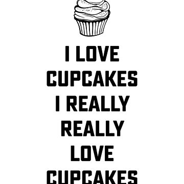I love cupcakes, I really, really love cupcakes, fun quote, food love, food quotes, fun t-shirt, cool gift by byzmo