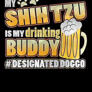 Shih Tzu  Drinking Buddy Hashtag Designated Doggo by jzelazny