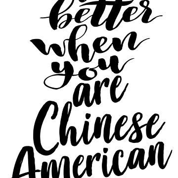 Life is Better When You Are Chinese American Growing Up Chinese China Asian by ProjectX23