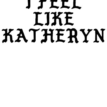 I FEEL LIKE Katheryn - Pablo Hipster Name Shirts by uvijalefx
