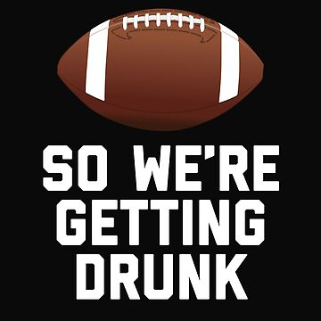So We're Getting Drunk Football Season by 64thMixUp
