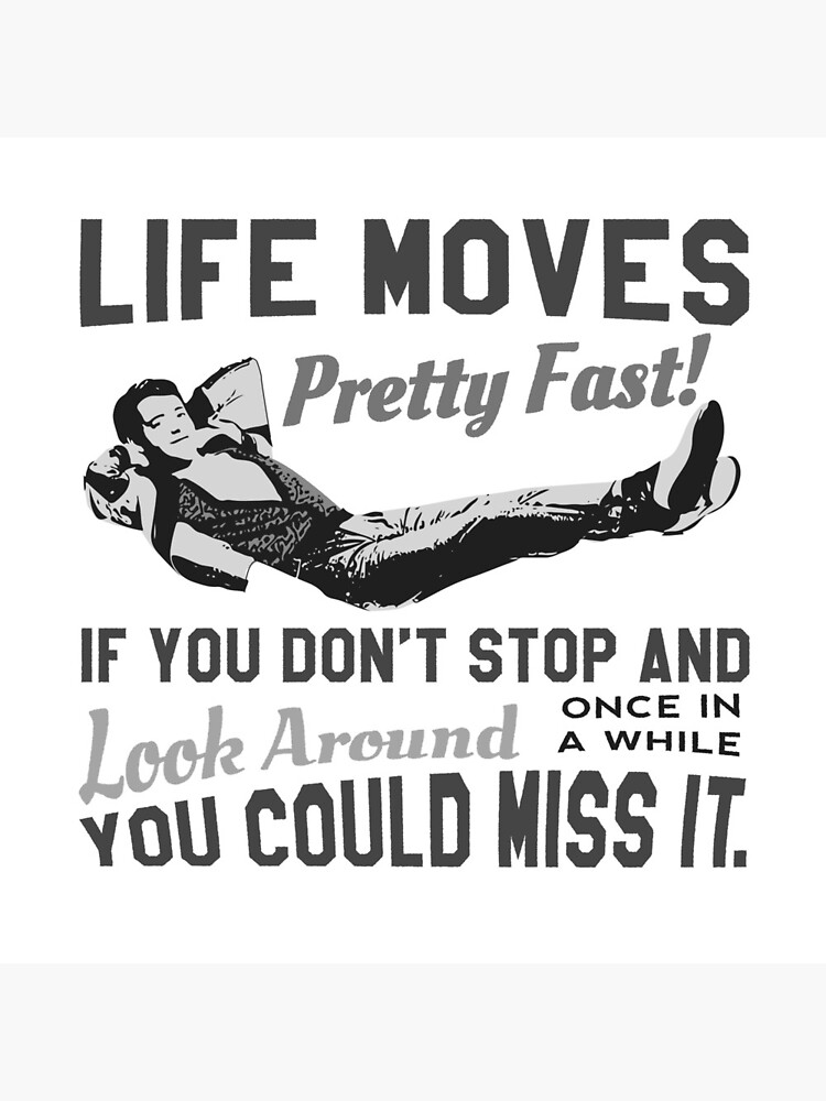 Ferris Quote - Life Moves Pretty Fast! If You Don't And Look Around Once In A While You Could Miss It.  Original Design by clothorama