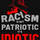 Racism is not patriotic, it's idiotic by design2try