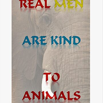 Real Men Are Kind To Animals by robspencer